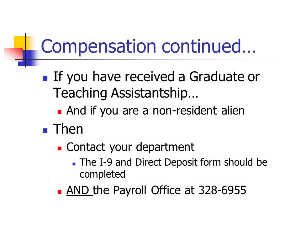 Compensation continued… If you have received a Graduate or Teaching Assistantship… And if you are a non-resident alien Then Contact your department The I-9 and Direct Deposit form should be completed AND the Payroll Office at 328-6955
