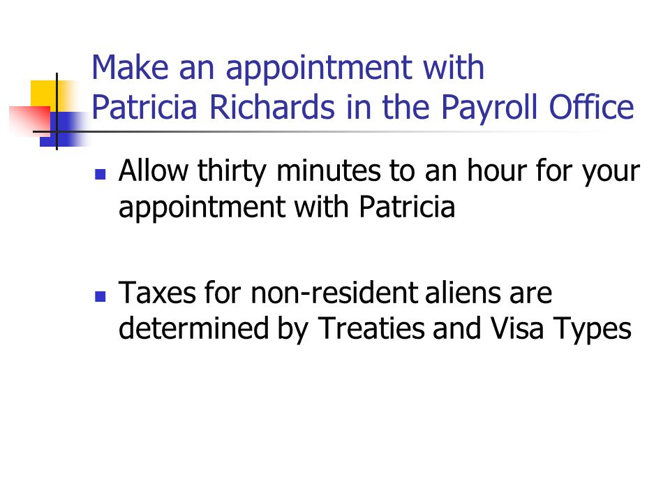 Make an appointment with Patricia Richards in the Payroll Office Allow thirty minutes to an hour for your appointment with Patricia Taxes for non-resi