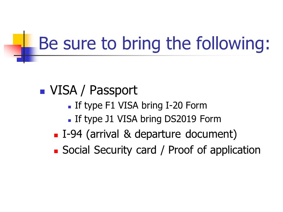 Be sure to bring the following: VISA / Passport If type F1 VISA bring I-20 Form If type J1 VISA bring DS2019 Form I-94 (arrival & departure document)