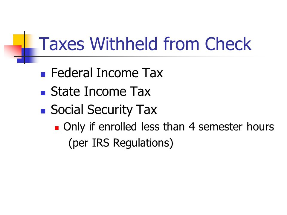 Taxes Withheld from Check Federal Income Tax State Income Tax Social Security Tax Only if enrolled less than 4 semester hours (per IRS Regulations)