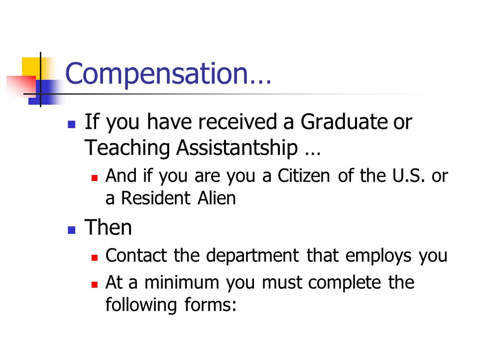 Compensation… If you have received a Graduate or Teaching Assistantship … And if you are you a Citizen of the U.S. or a Resident Alien Then Contact th