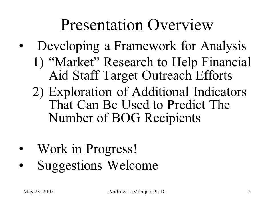 """May 23, 2005Andrew LaManque, Ph.D.2 Presentation Overview Developing a Framework for Analysis 1)""""Market"""" Research to Help Financial Aid Staff Target O"""