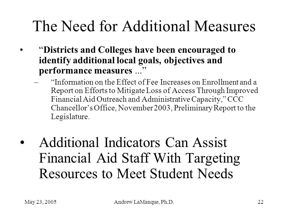 May 23, 2005Andrew LaManque, Ph.D.22 The Need for Additional Measures Districts and Colleges have been encouraged to identify additional local goals, objectives and performance measures... – Information on the Effect of Fee Increases on Enrollment and a Report on Efforts to Mitigate Loss of Access Through Improved Financial Aid Outreach and Administrative Capacity, CCC Chancellor's Office, November 2003, Preliminary Report to the Legislature.