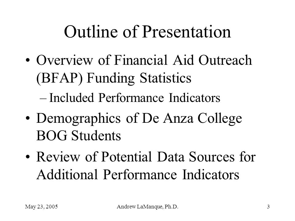 May 23, 2005Andrew LaManque, Ph.D.3 Outline of Presentation Overview of Financial Aid Outreach (BFAP) Funding Statistics –Included Performance Indicat