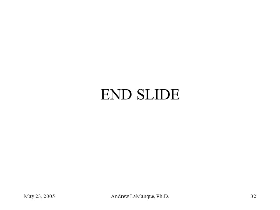 May 23, 2005Andrew LaManque, Ph.D.32 END SLIDE