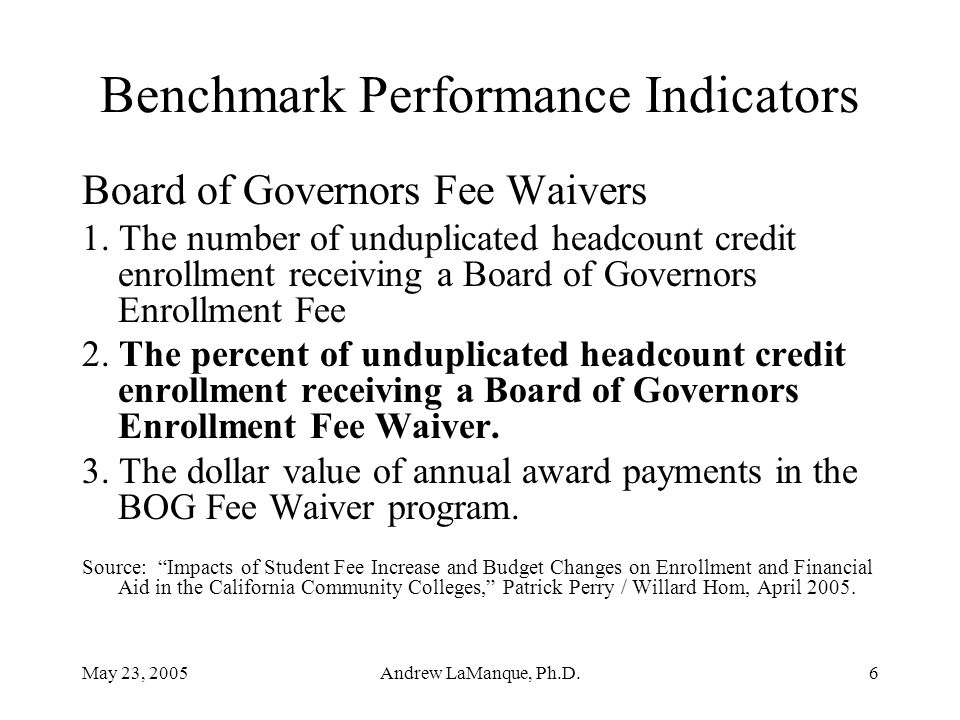 May 23, 2005Andrew LaManque, Ph.D.6 Benchmark Performance Indicators Board of Governors Fee Waivers 1. The number of unduplicated headcount credit enr