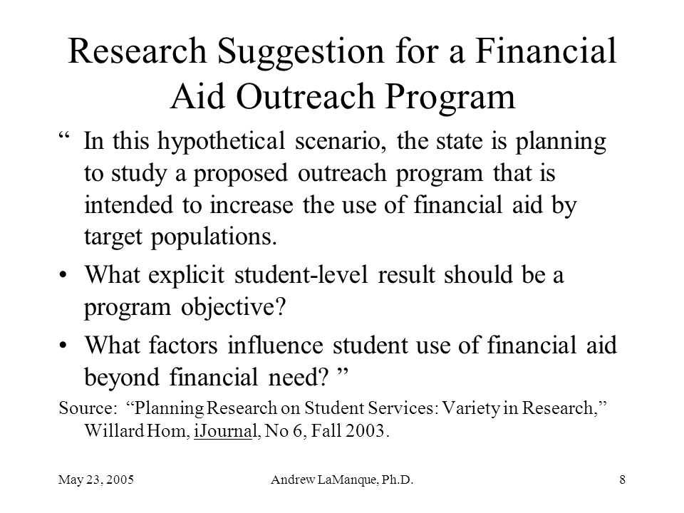 May 23, 2005Andrew LaManque, Ph.D.8 Research Suggestion for a Financial Aid Outreach Program In this hypothetical scenario, the state is planning to study a proposed outreach program that is intended to increase the use of financial aid by target populations.