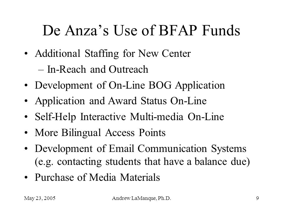 May 23, 2005Andrew LaManque, Ph.D.9 De Anza's Use of BFAP Funds Additional Staffing for New Center –In-Reach and Outreach Development of On-Line BOG Application Application and Award Status On-Line Self-Help Interactive Multi-media On-Line More Bilingual Access Points Development of Email Communication Systems (e.g.
