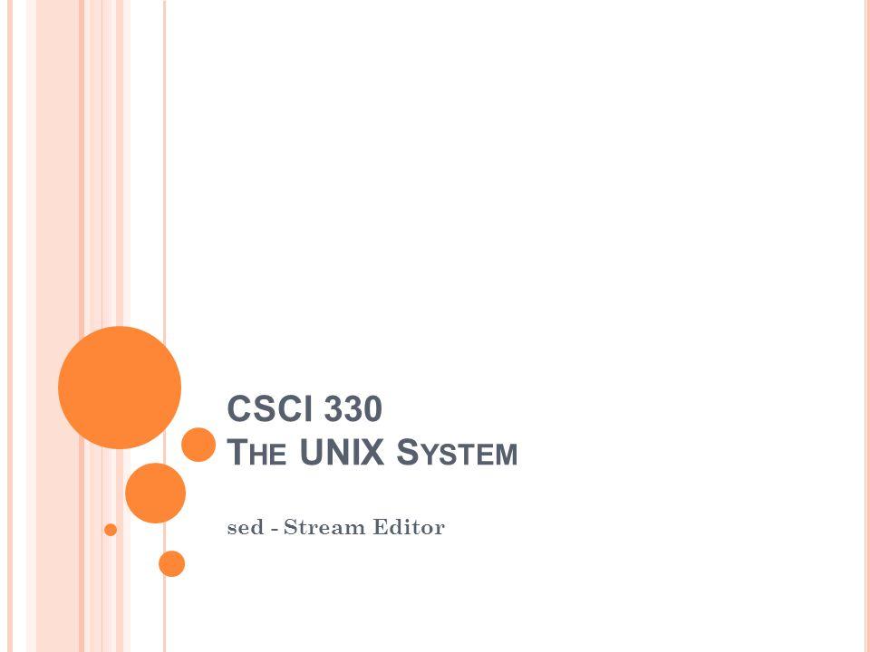 CSCI 330 T HE UNIX S YSTEM sed - Stream Editor
