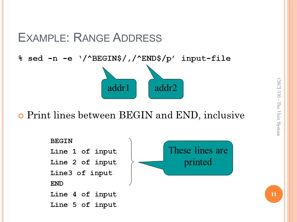 E XAMPLE : R ANGE A DDRESS % sed -n -e '/^BEGIN$/,/^END$/p' input-file Print lines between BEGIN and END, inclusive BEGIN Line 1 of input Line 2 of input Line3 of input END Line 4 of input Line 5 of input 11 CSCI 330 - The Unix System addr1 addr2 These lines are printed