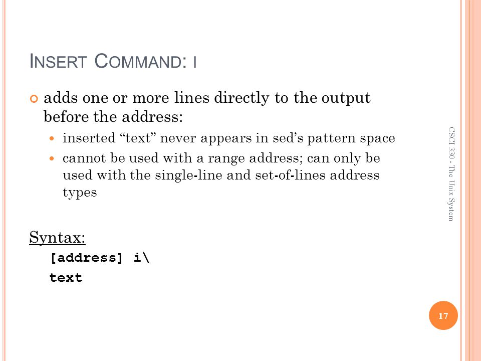 I NSERT C OMMAND : I adds one or more lines directly to the output before the address: inserted text never appears in sed's pattern space cannot be used with a range address; can only be used with the single-line and set-of-lines address types Syntax: [address] i\ text 17 CSCI 330 - The Unix System