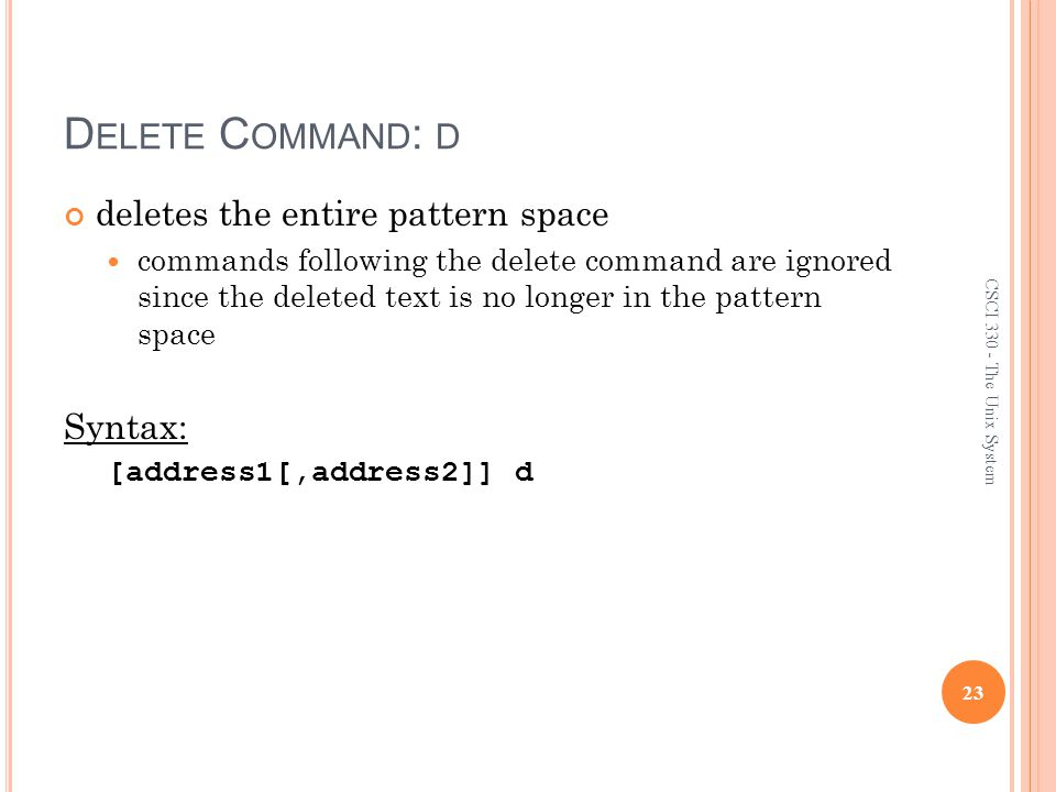 D ELETE C OMMAND : D deletes the entire pattern space commands following the delete command are ignored since the deleted text is no longer in the pattern space Syntax: [address1[,address2]] d 23 CSCI 330 - The Unix System