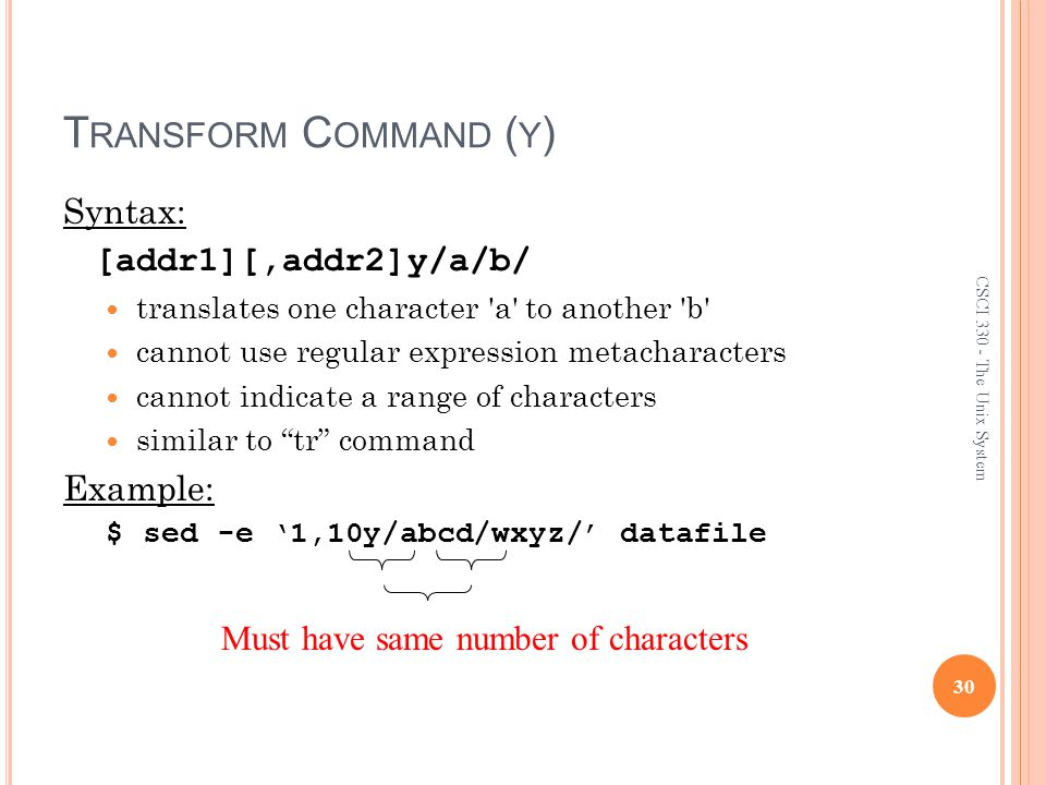 T RANSFORM C OMMAND ( Y ) Syntax: [addr1][,addr2]y/a/b/ translates one character a to another b cannot use regular expression metacharacters cannot indicate a range of characters similar to tr command Example: $ sed -e '1,10y/abcd/wxyz/' datafile 30 CSCI 330 - The Unix System Must have same number of characters