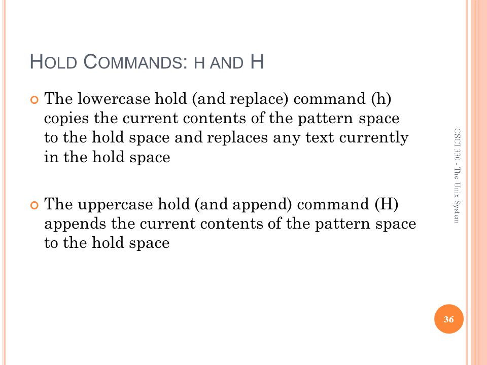 H OLD C OMMANDS : H AND H The lowercase hold (and replace) command (h) copies the current contents of the pattern space to the hold space and replaces any text currently in the hold space The uppercase hold (and append) command (H) appends the current contents of the pattern space to the hold space 36 CSCI 330 - The Unix System