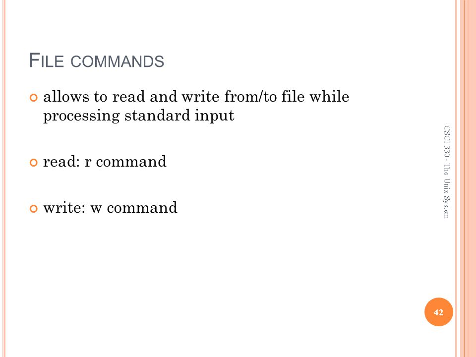F ILE COMMANDS allows to read and write from/to file while processing standard input read: r command write: w command 42 CSCI 330 - The Unix System
