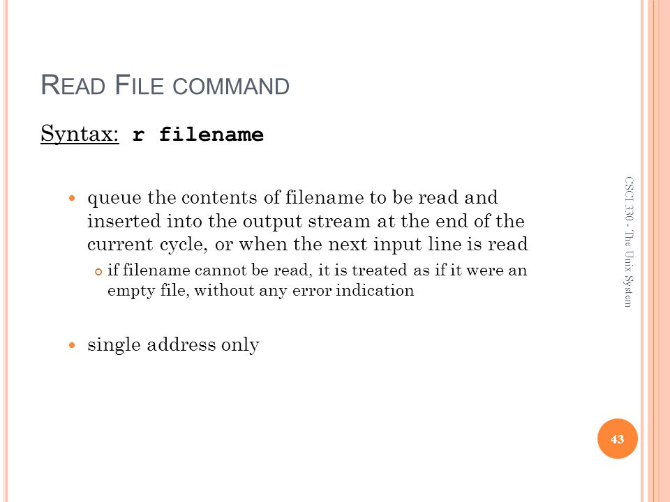 R EAD F ILE COMMAND Syntax: r filename queue the contents of filename to be read and inserted into the output stream at the end of the current cycle, or when the next input line is read if filename cannot be read, it is treated as if it were an empty file, without any error indication single address only 43 CSCI 330 - The Unix System
