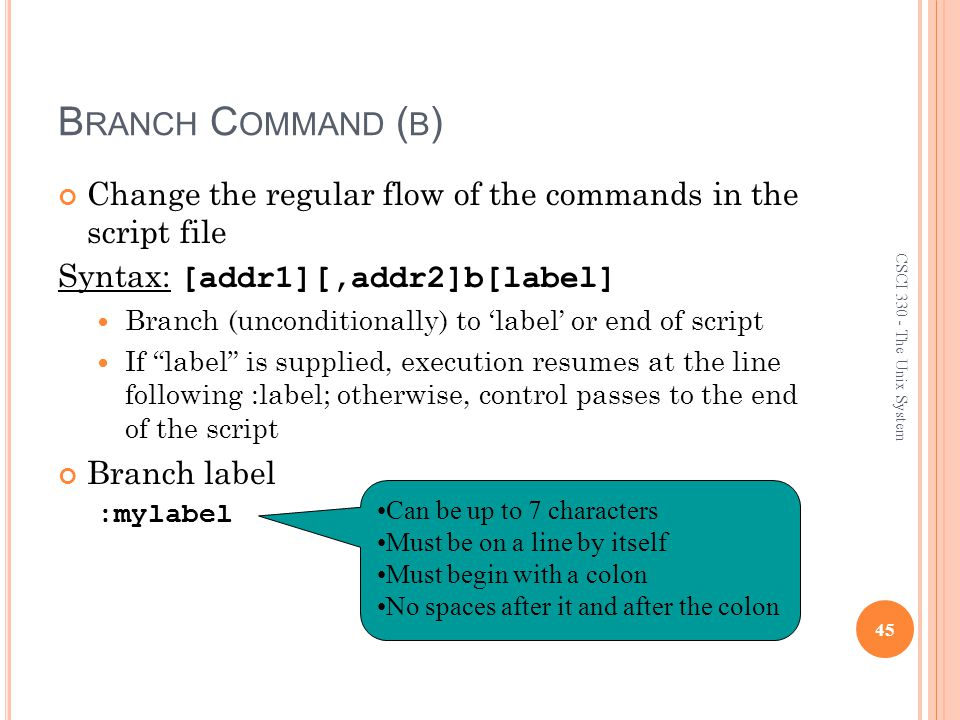 B RANCH C OMMAND ( B ) Change the regular flow of the commands in the script file Syntax: [addr1][,addr2]b[label] Branch (unconditionally) to 'label' or end of script If label is supplied, execution resumes at the line following :label; otherwise, control passes to the end of the script Branch label :mylabel 45 CSCI 330 - The Unix System Can be up to 7 characters Must be on a line by itself Must begin with a colon No spaces after it and after the colon