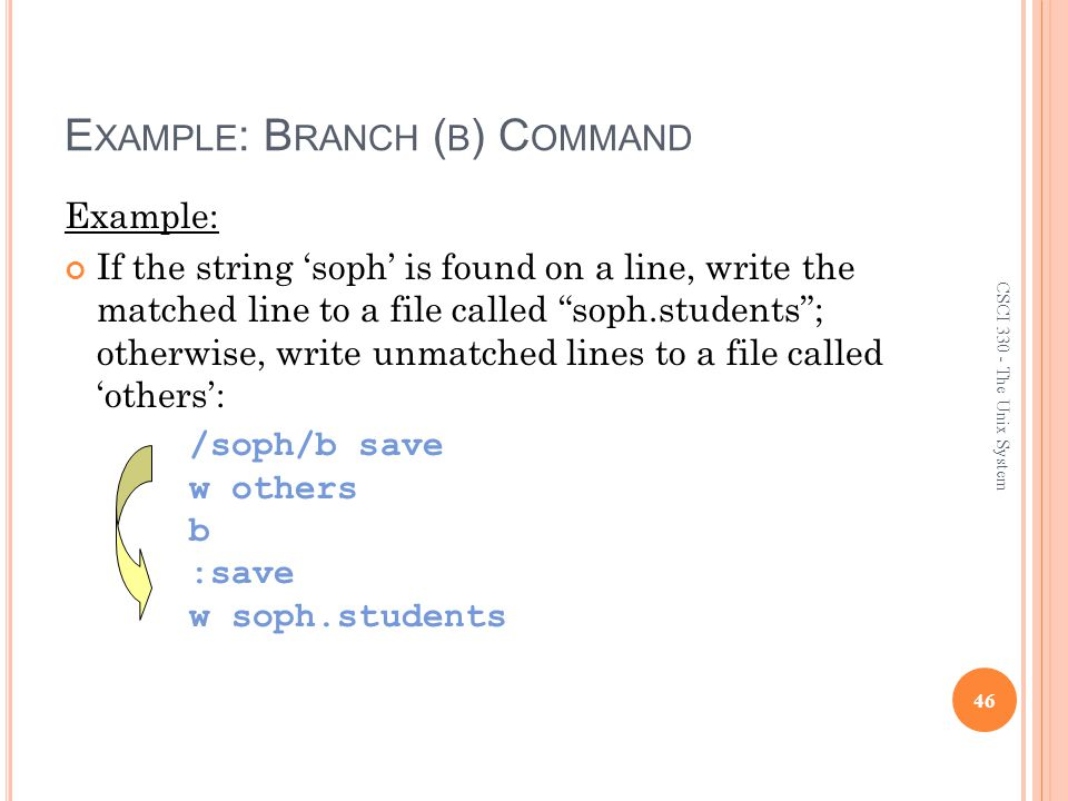 E XAMPLE : B RANCH ( B ) C OMMAND Example: If the string 'soph' is found on a line, write the matched line to a file called soph.students ; otherwise, write unmatched lines to a file called 'others': 46 CSCI 330 - The Unix System /soph/b save w others b :save w soph.students
