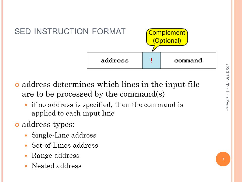 S INGLE -L INE A DDRESS Specifies only one line in the input file special: dollar sign ($) denotes last line of input file Examples: show only line 3 sed -n -e 3 p input-file show only last line sed -n -e $ p input-file substitute endif with fi on line 10 sed -e 10 s/endif/fi/ input-file 8 CSCI 330 - The Unix System