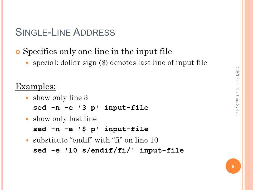 E XAMPLE : B ACK R EFERENCE $ cat filedata /home/ux/user/z156256 /home/ux/user/z056254 /home/lx/user/z106253 /home/ux/user/z150252 /home/mp/user/z056254 /home/lx/user/z106253 $ sed -e s,/home/\(..\)/user/\(z[0-9]\{6\}\),/usr/\2/\1,g filedata /usr/z156256/ux /usr/z056254/ux /usr/z106253/lx /usr/z150252/ux /usr/z056254/mp /usr/z106253/lx 29 CSCI 330 - The Unix System
