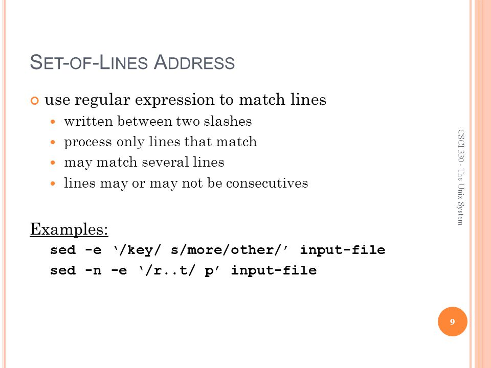 S ET - OF -L INES A DDRESS use regular expression to match lines written between two slashes process only lines that match may match several lines lines may or may not be consecutives Examples: sed -e '/key/ s/more/other/' input-file sed -n -e '/r..t/ p' input-file 9 CSCI 330 - The Unix System
