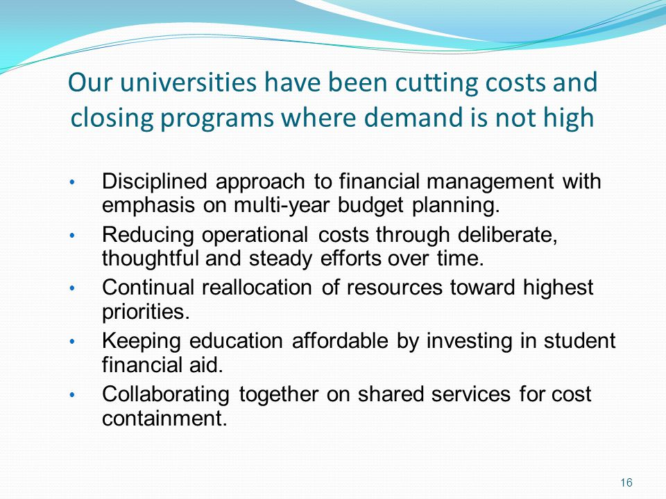 16 Our universities have been cutting costs and closing programs where demand is not high Disciplined approach to financial management with emphasis on multi-year budget planning.