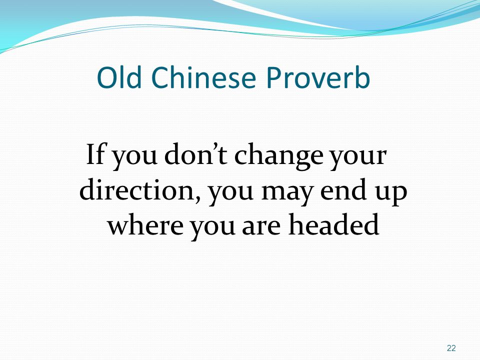 22 Old Chinese Proverb If you don't change your direction, you may end up where you are headed