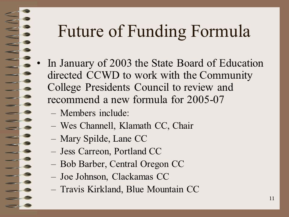 11 Future of Funding Formula In January of 2003 the State Board of Education directed CCWD to work with the Community College Presidents Council to review and recommend a new formula for 2005-07 –Members include: –Wes Channell, Klamath CC, Chair –Mary Spilde, Lane CC –Jess Carreon, Portland CC –Bob Barber, Central Oregon CC –Joe Johnson, Clackamas CC –Travis Kirkland, Blue Mountain CC