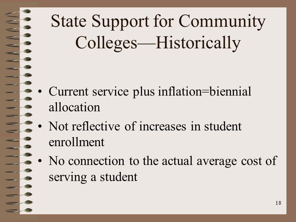 18 State Support for Community Colleges—Historically Current service plus inflation=biennial allocation Not reflective of increases in student enrollment No connection to the actual average cost of serving a student