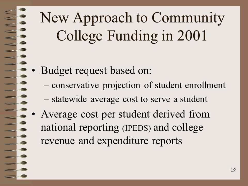 19 New Approach to Community College Funding in 2001 Budget request based on: –conservative projection of student enrollment –statewide average cost to serve a student Average cost per student derived from national reporting (IPEDS) and college revenue and expenditure reports