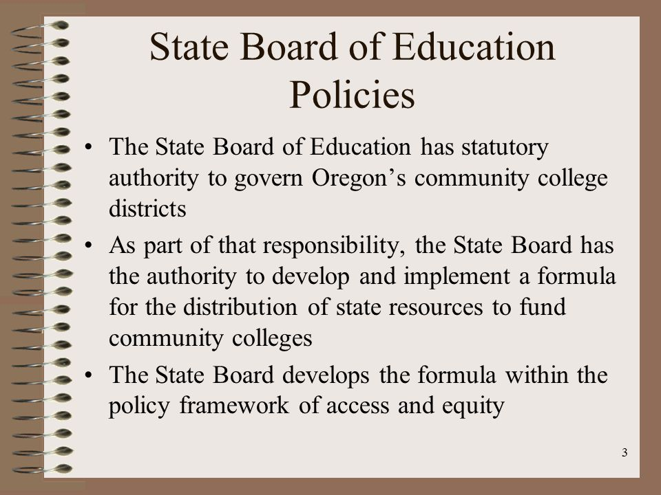 3 State Board of Education Policies The State Board of Education has statutory authority to govern Oregon's community college districts As part of that responsibility, the State Board has the authority to develop and implement a formula for the distribution of state resources to fund community colleges The State Board develops the formula within the policy framework of access and equity