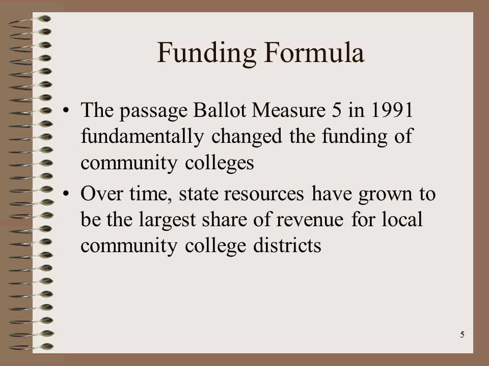 5 Funding Formula The passage Ballot Measure 5 in 1991 fundamentally changed the funding of community colleges Over time, state resources have grown to be the largest share of revenue for local community college districts