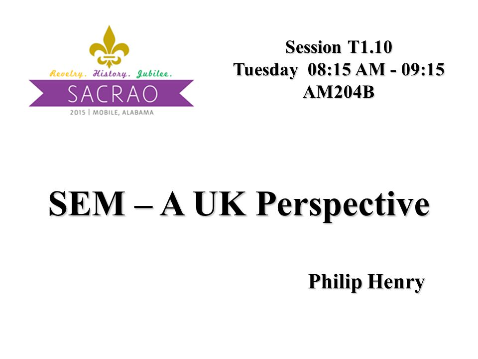 SEM – A UK Perspective Session T1.10 Tuesday 08:15 AM - 09:15 AM204B Philip Henry
