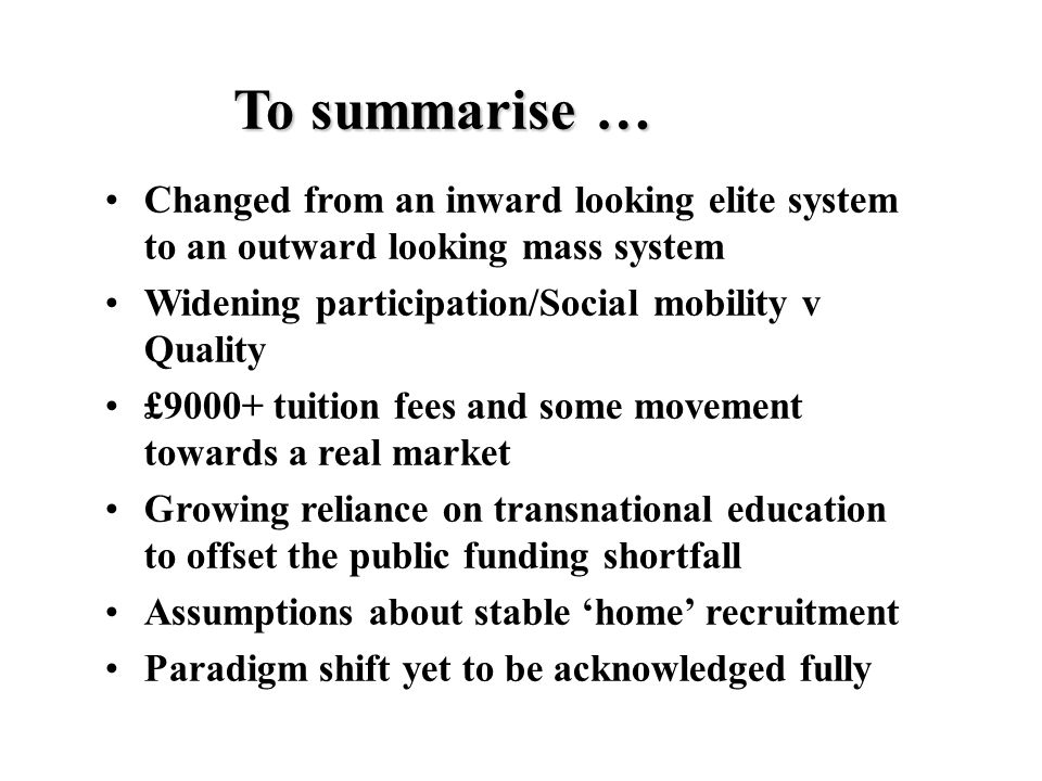 To summarise … Changed from an inward looking elite system to an outward looking mass system Widening participation/Social mobility v Quality £9000+ tuition fees and some movement towards a real market Growing reliance on transnational education to offset the public funding shortfall Assumptions about stable 'home' recruitment Paradigm shift yet to be acknowledged fully