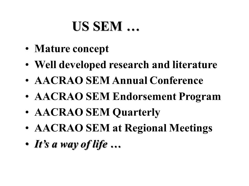 US SEM … Mature concept Well developed research and literature AACRAO SEM Annual Conference AACRAO SEM Endorsement Program AACRAO SEM Quarterly AACRAO SEM at Regional Meetings It's a way of life …It's a way of life …