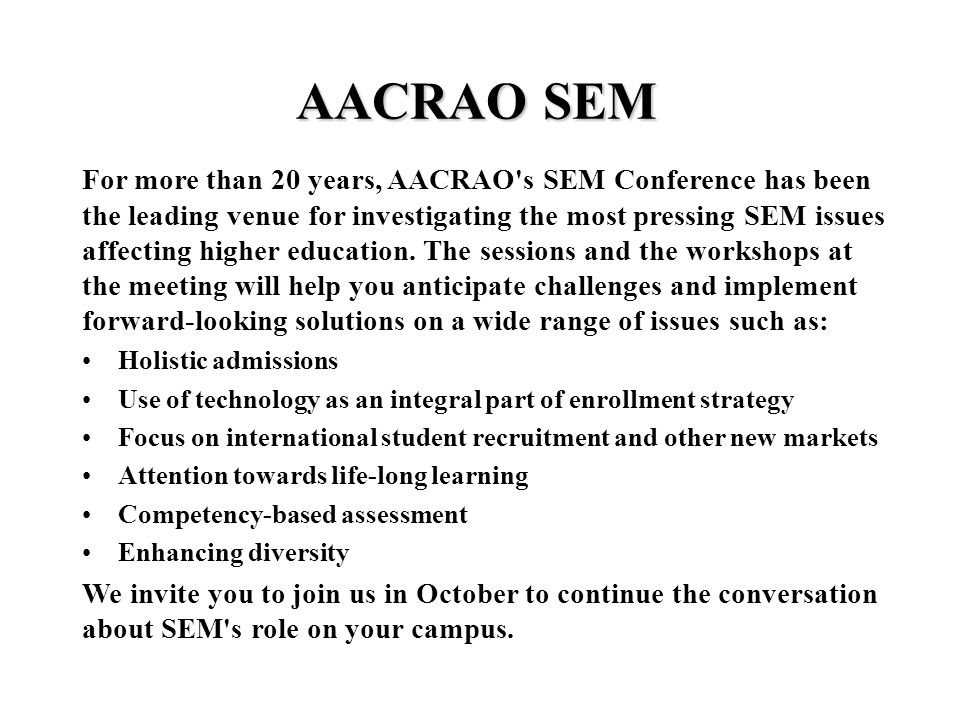 AACRAO SEM For more than 20 years, AACRAO s SEM Conference has been the leading venue for investigating the most pressing SEM issues affecting higher education.
