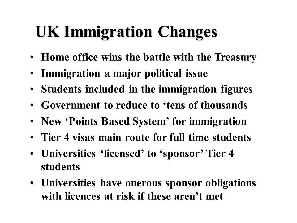 UK Immigration Changes Home office wins the battle with the Treasury Immigration a major political issue Students included in the immigration figures Government to reduce to 'tens of thousands New 'Points Based System' for immigration Tier 4 visas main route for full time students Universities 'licensed' to 'sponsor' Tier 4 students Universities have onerous sponsor obligations with licences at risk if these aren't met