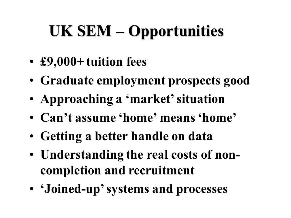 UK SEM – Opportunities £9,000+ tuition fees Graduate employment prospects good Approaching a 'market' situation Can't assume 'home' means 'home' Getting a better handle on data Understanding the real costs of non- completion and recruitment 'Joined-up' systems and processes