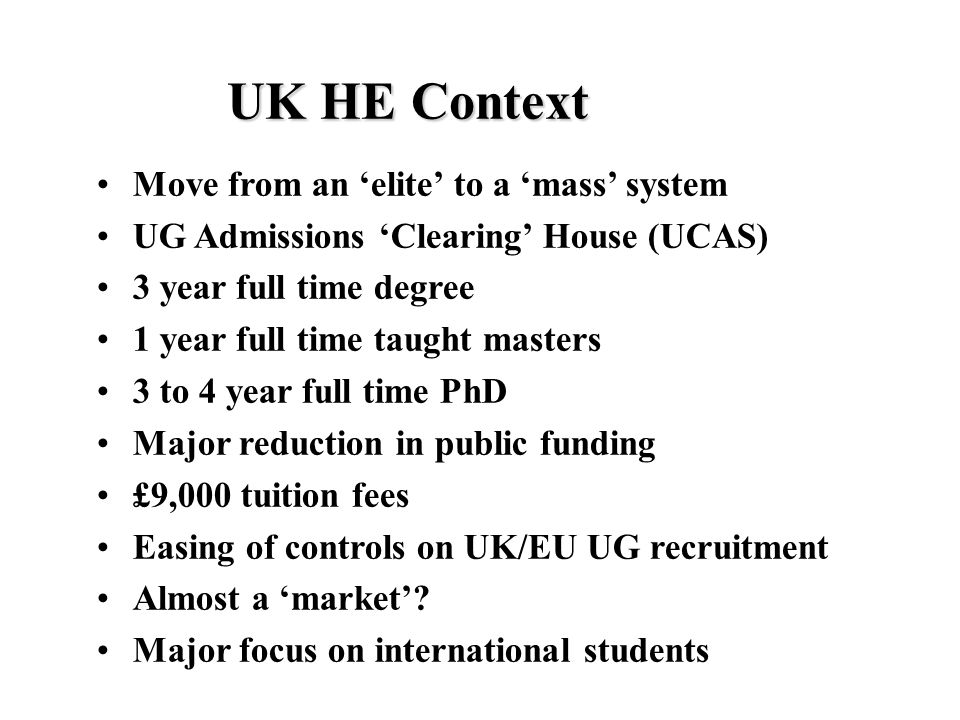 UK HE Context Move from an 'elite' to a 'mass' system UG Admissions 'Clearing' House (UCAS) 3 year full time degree 1 year full time taught masters 3 to 4 year full time PhD Major reduction in public funding £9,000 tuition fees Easing of controls on UK/EU UG recruitment Almost a 'market'.