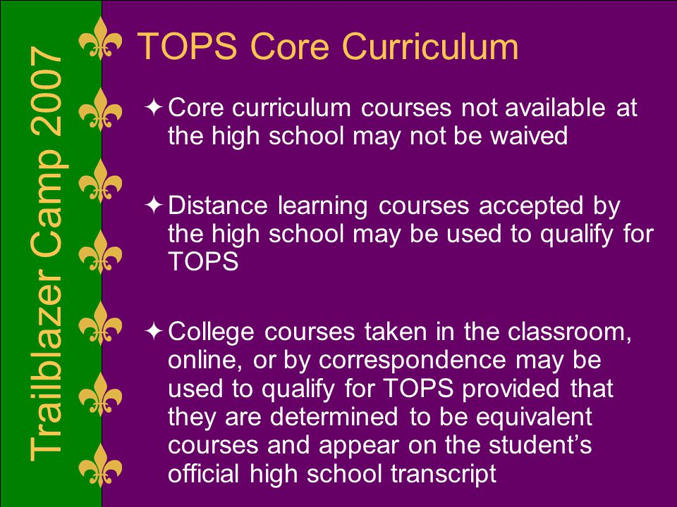 Trailblazer Camp 2007 TOPS Core Curriculum  Core curriculum courses not available at the high school may not be waived  Distance learning courses accepted by the high school may be used to qualify for TOPS  College courses taken in the classroom, online, or by correspondence may be used to qualify for TOPS provided that they are determined to be equivalent courses and appear on the student's official high school transcript