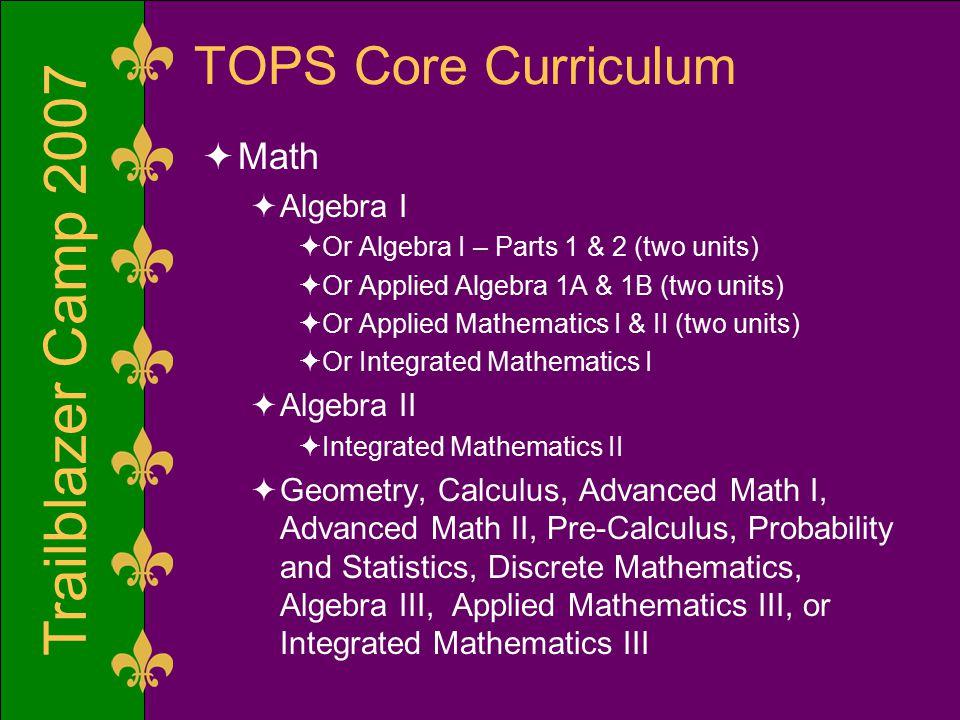 Trailblazer Camp 2007 TOPS Core Curriculum  Math  Algebra I  Or Algebra I – Parts 1 & 2 (two units)  Or Applied Algebra 1A & 1B (two units)  Or A