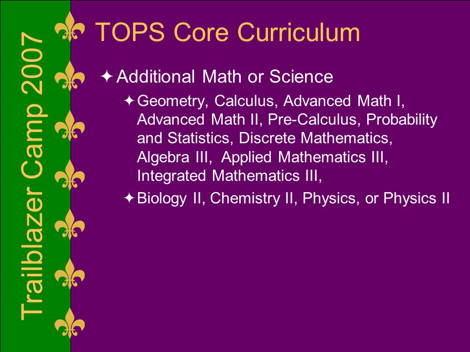 Trailblazer Camp 2007 TOPS Core Curriculum  Additional Math or Science  Geometry, Calculus, Advanced Math I, Advanced Math II, Pre-Calculus, Probabi