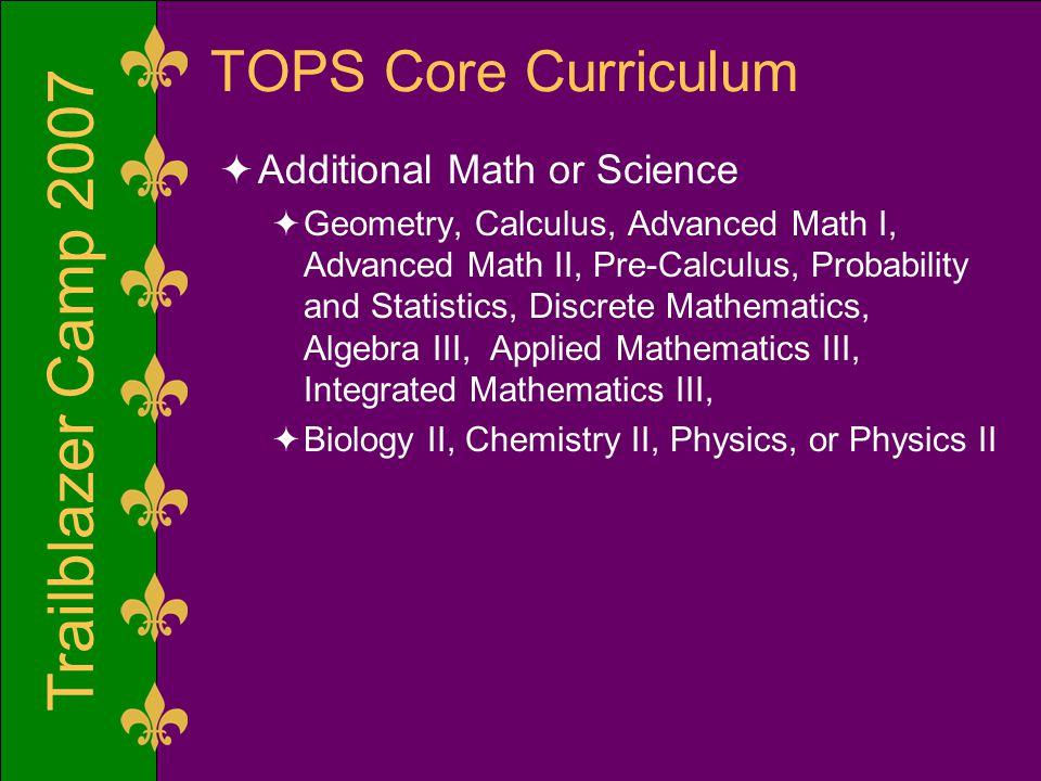 Trailblazer Camp 2007 TOPS Core Curriculum  Additional Math or Science  Geometry, Calculus, Advanced Math I, Advanced Math II, Pre-Calculus, Probability and Statistics, Discrete Mathematics, Algebra III, Applied Mathematics III, Integrated Mathematics III,  Biology II, Chemistry II, Physics, or Physics II