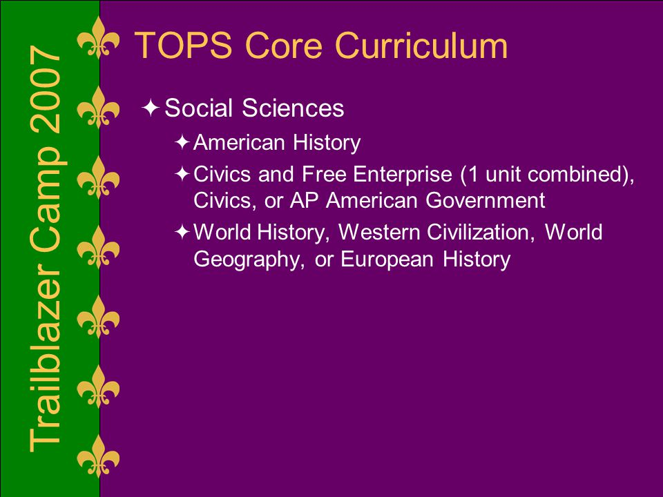 Trailblazer Camp 2007 TOPS Core Curriculum  Social Sciences  American History  Civics and Free Enterprise (1 unit combined), Civics, or AP American Government  World History, Western Civilization, World Geography, or European History