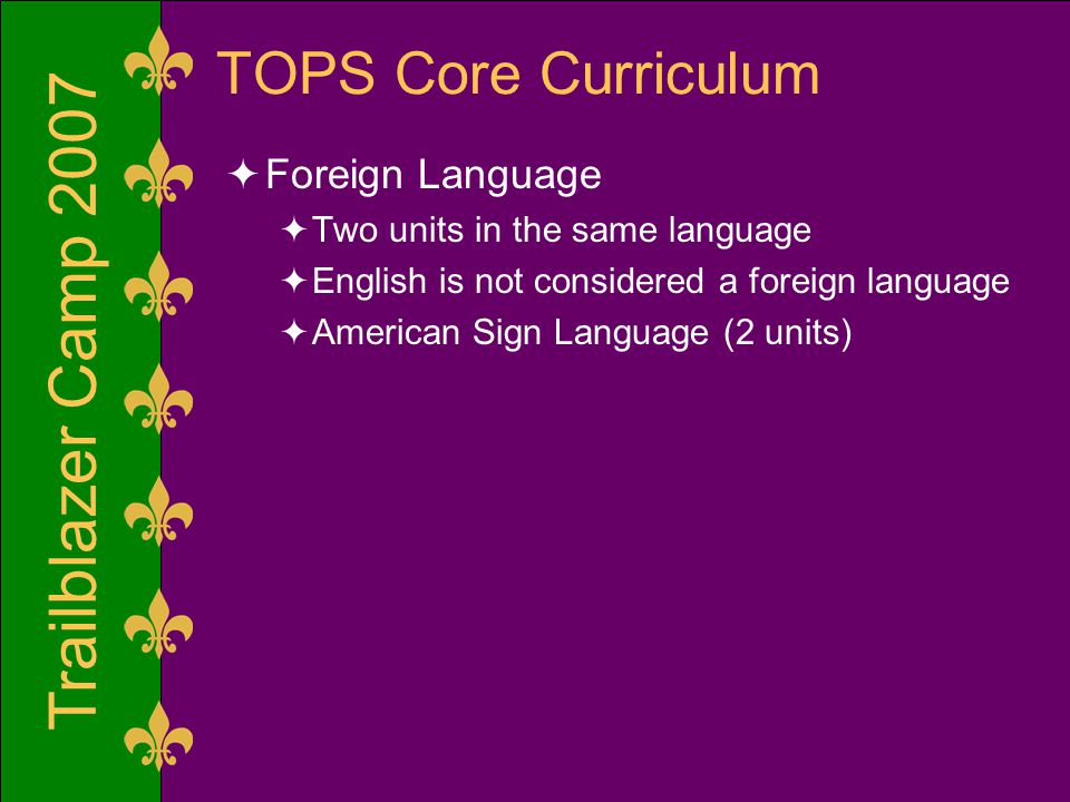 Trailblazer Camp 2007 TOPS Core Curriculum  Foreign Language  Two units in the same language  English is not considered a foreign language  American Sign Language (2 units)