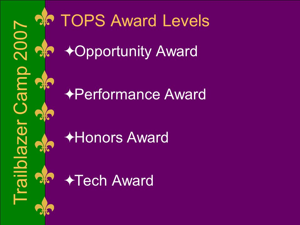 Trailblazer Camp 2007 Honors Award  Eligibility Requirements  3.00 minimum TOPS Core Curriculum GPA on a 4.00 scale*  ACT score of 27  SAT score of 1210  Completion of the TOPS Core Curriculum  TOPS general eligibility requirements  Award Benefits  Provides the same benefits as the Opportunity award, plus  $800 annual stipend * This requirement is based on changes made in the 2007 Regular Session of the La.