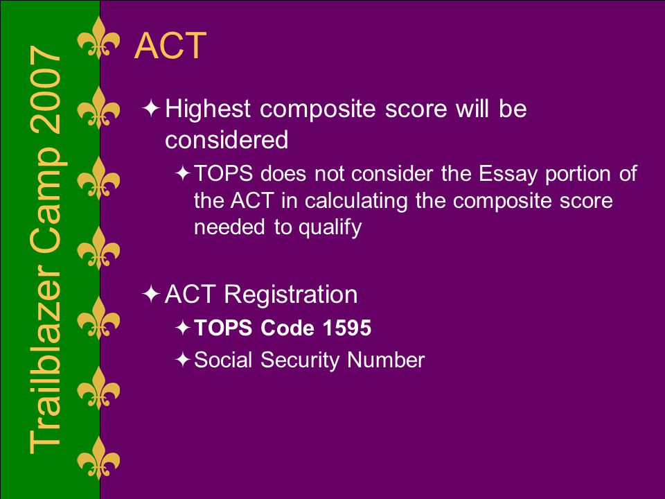 Trailblazer Camp 2007 ACT  Highest composite score will be considered  TOPS does not consider the Essay portion of the ACT in calculating the composite score needed to qualify  ACT Registration  TOPS Code 1595  Social Security Number