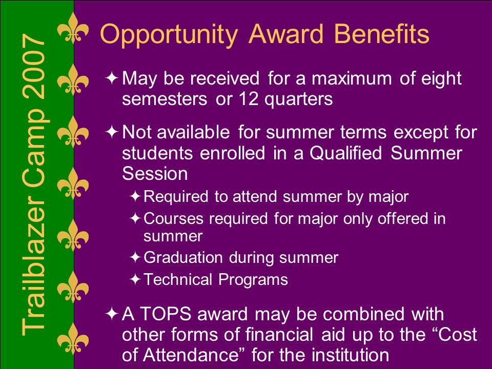 Trailblazer Camp 2007 Opportunity Award Benefits  May be received for a maximum of eight semesters or 12 quarters  Not available for summer terms except for students enrolled in a Qualified Summer Session  Required to attend summer by major  Courses required for major only offered in summer  Graduation during summer  Technical Programs  A TOPS award may be combined with other forms of financial aid up to the Cost of Attendance for the institution