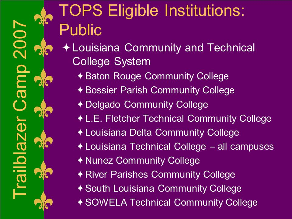 Trailblazer Camp 2007 TOPS Eligible Institutions: Public  Louisiana Community and Technical College System  Baton Rouge Community College  Bossier Parish Community College  Delgado Community College  L.E.