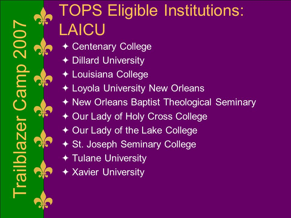 Trailblazer Camp 2007 TOPS Eligible Institutions: LAICU  Centenary College  Dillard University  Louisiana College  Loyola University New Orleans  New Orleans Baptist Theological Seminary  Our Lady of Holy Cross College  Our Lady of the Lake College  St.